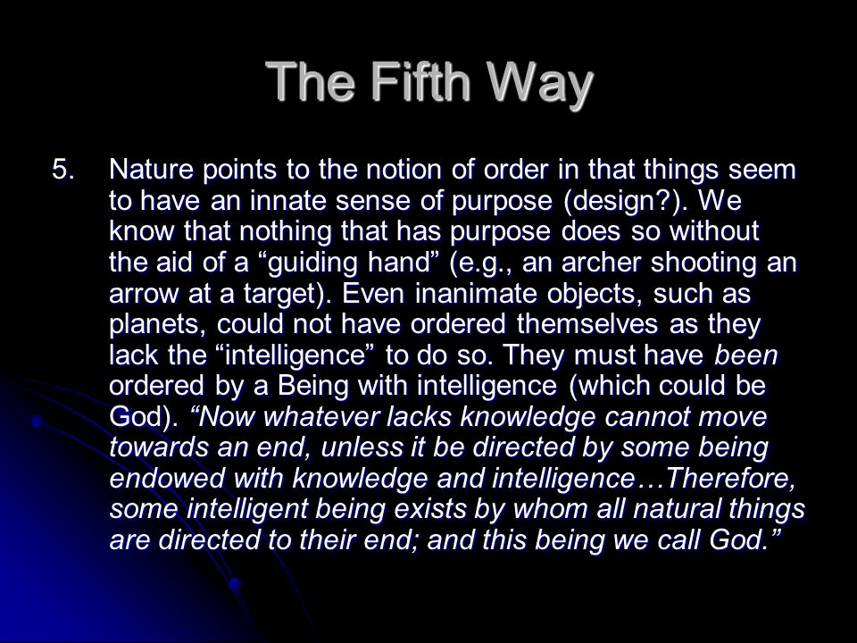 The Fifth Way 5.Nature points to the notion of order in that things seem to have an innate sense of purpose (design?).