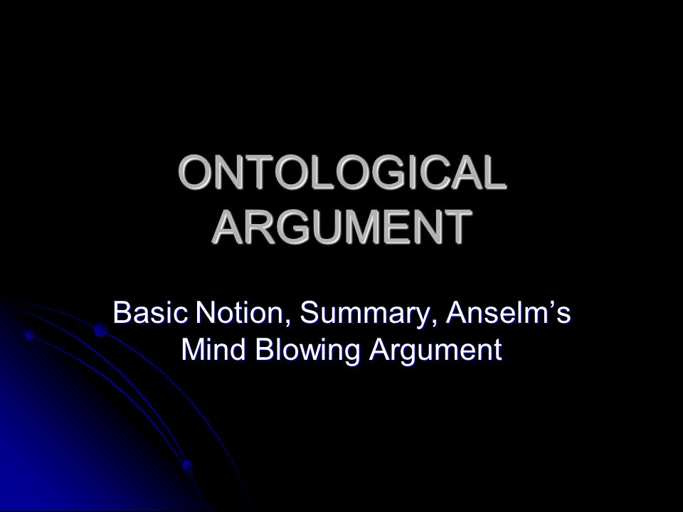 ONTOLOGICAL ARGUMENT Basic Notion, Summary, Anselm's Mind Blowing Argument