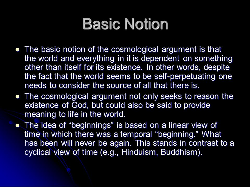 Basic Notion The basic notion of the cosmological argument is that the world and everything in it is dependent on something other than itself for its existence.