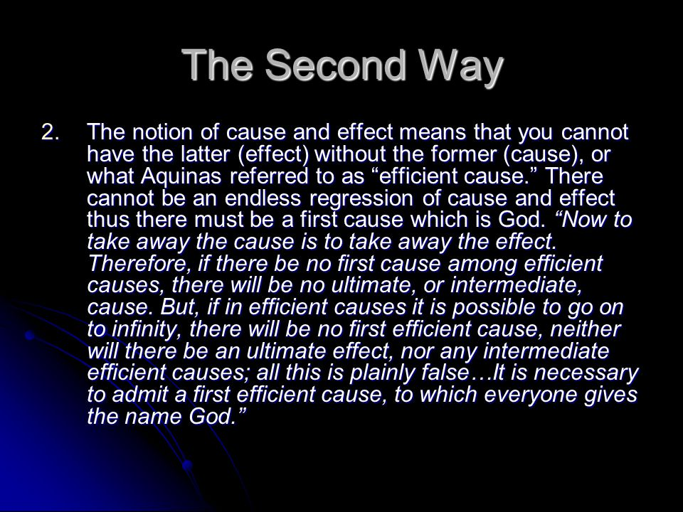 The Second Way 2.The notion of cause and effect means that you cannot have the latter (effect) without the former (cause), or what Aquinas referred to