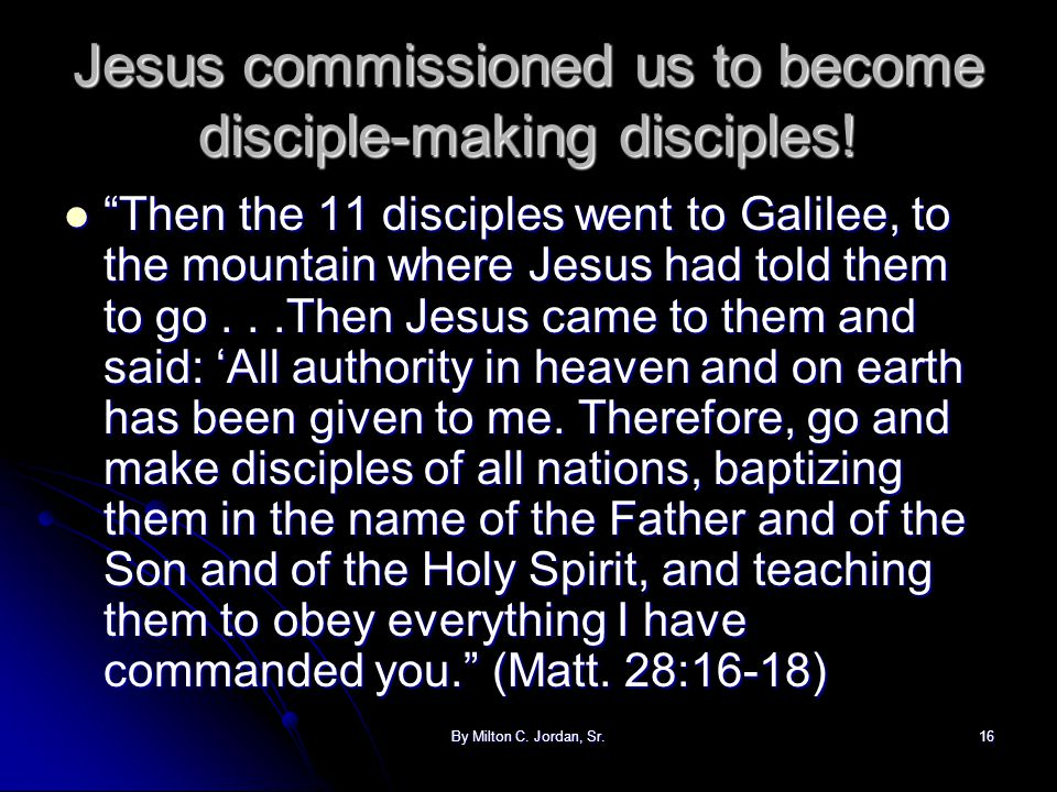 "By Milton C. Jordan, Sr.16 Jesus commissioned us to become disciple-making disciples! ""Then the 11 disciples went to Galilee, to the mountain where Je"
