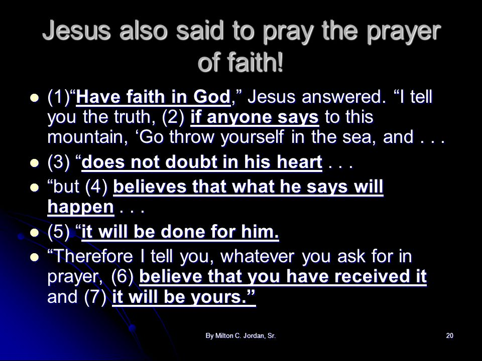 "By Milton C. Jordan, Sr.20 Jesus also said to pray the prayer of faith! (1)""Have faith in God,"" Jesus answered. ""I tell you the truth, (2) if anyone s"