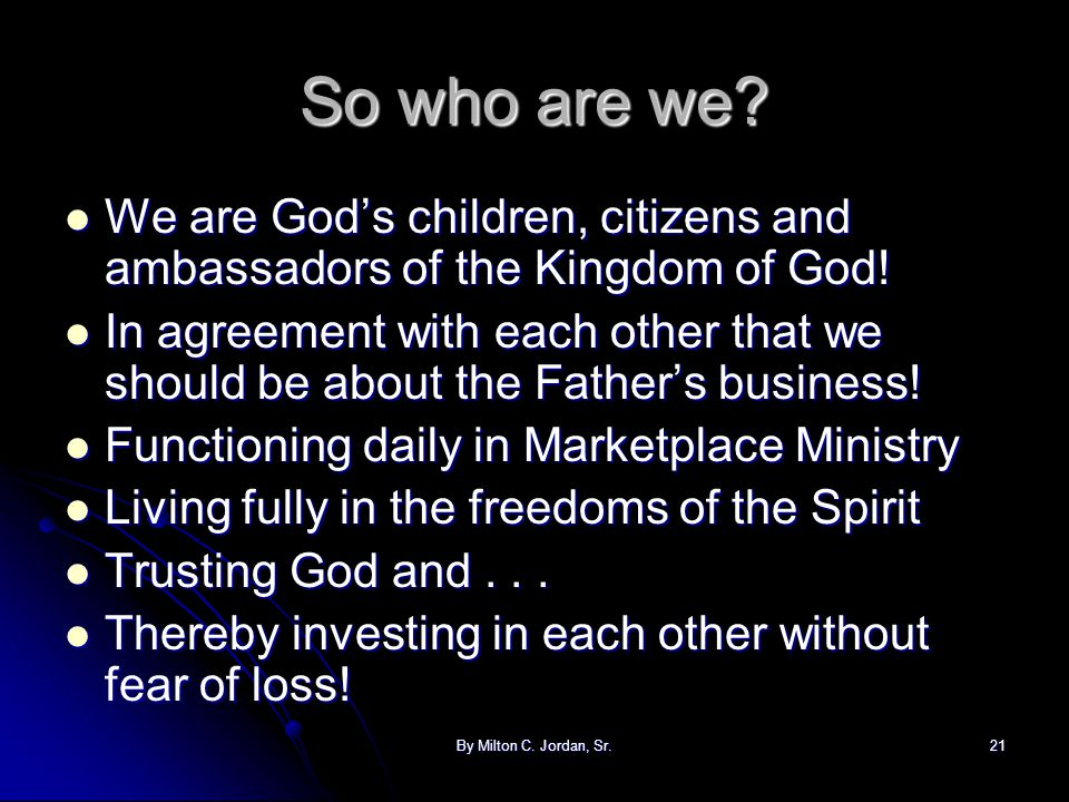 By Milton C. Jordan, Sr.21 So who are we? We are God's children, citizens and ambassadors of the Kingdom of God! We are God's children, citizens and a
