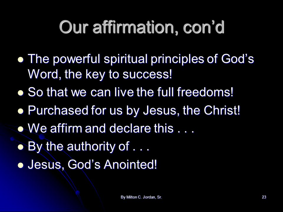 By Milton C. Jordan, Sr.23 Our affirmation, con'd The powerful spiritual principles of God's Word, the key to success! The powerful spiritual principl