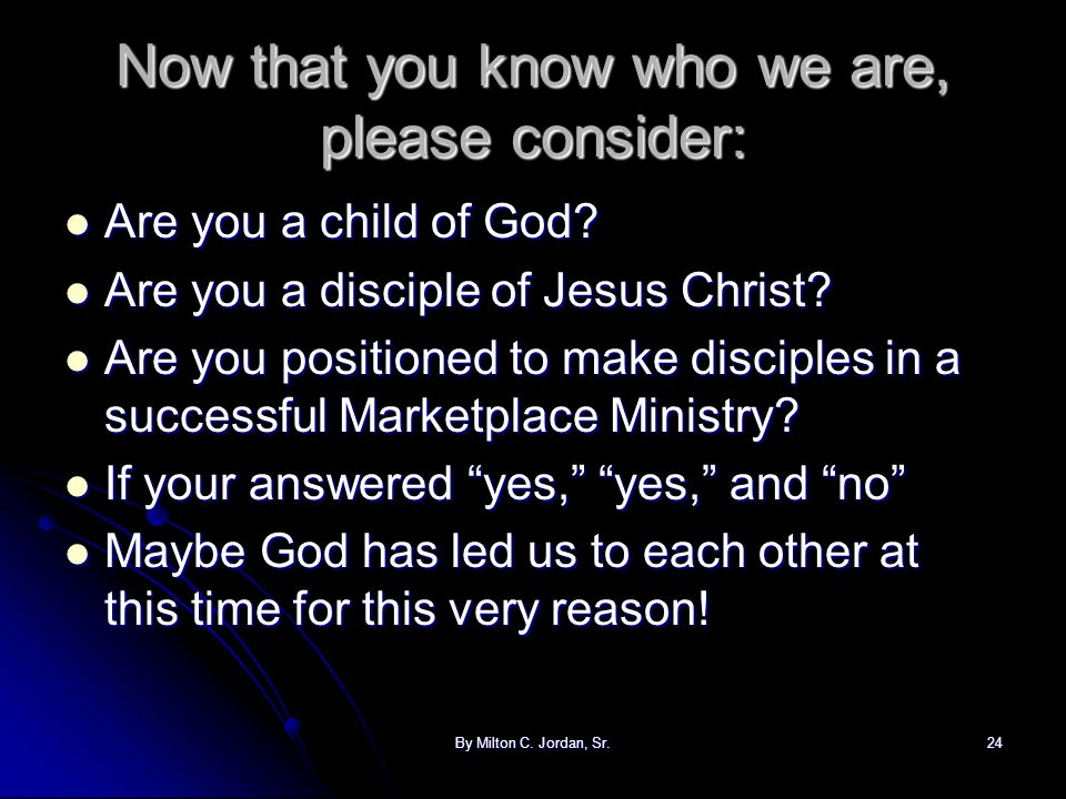 By Milton C. Jordan, Sr.24 Now that you know who we are, please consider: Are you a child of God? Are you a child of God? Are you a disciple of Jesus