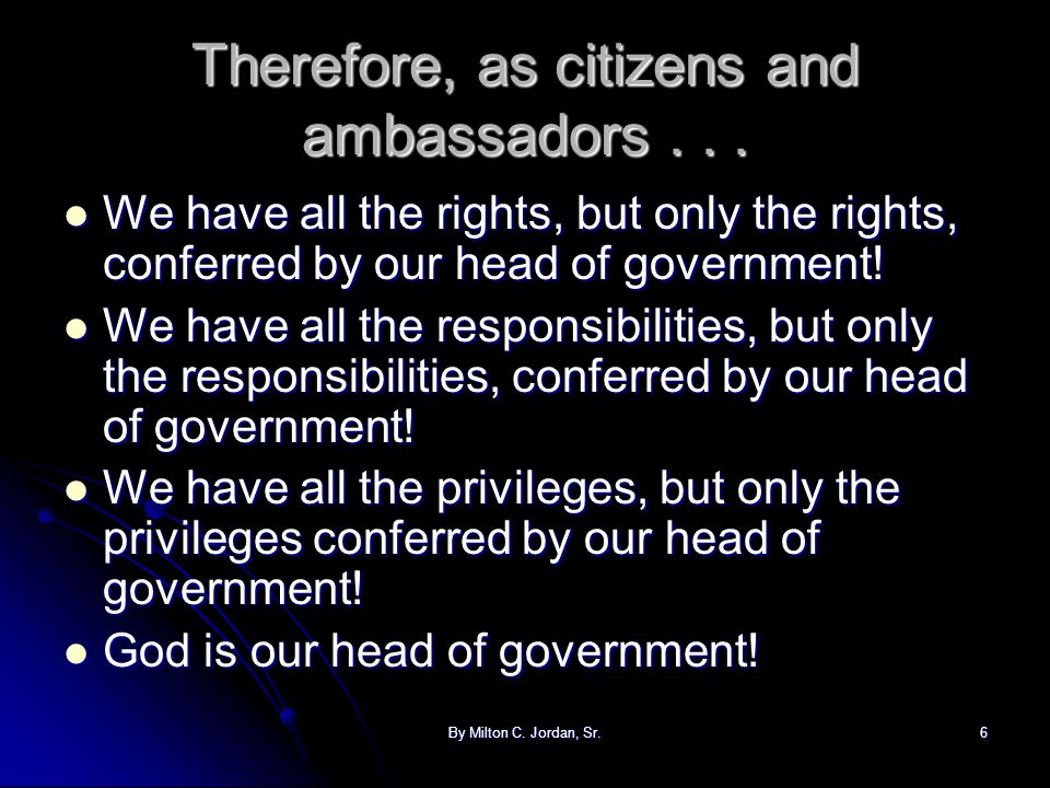 By Milton C. Jordan, Sr.6 Therefore, as citizens and ambassadors... We have all the rights, but only the rights, conferred by our head of government!