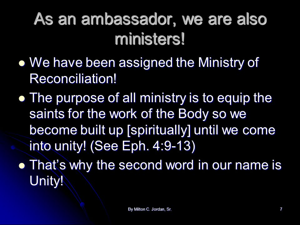 By Milton C. Jordan, Sr.7 As an ambassador, we are also ministers! We have been assigned the Ministry of Reconciliation! We have been assigned the Min