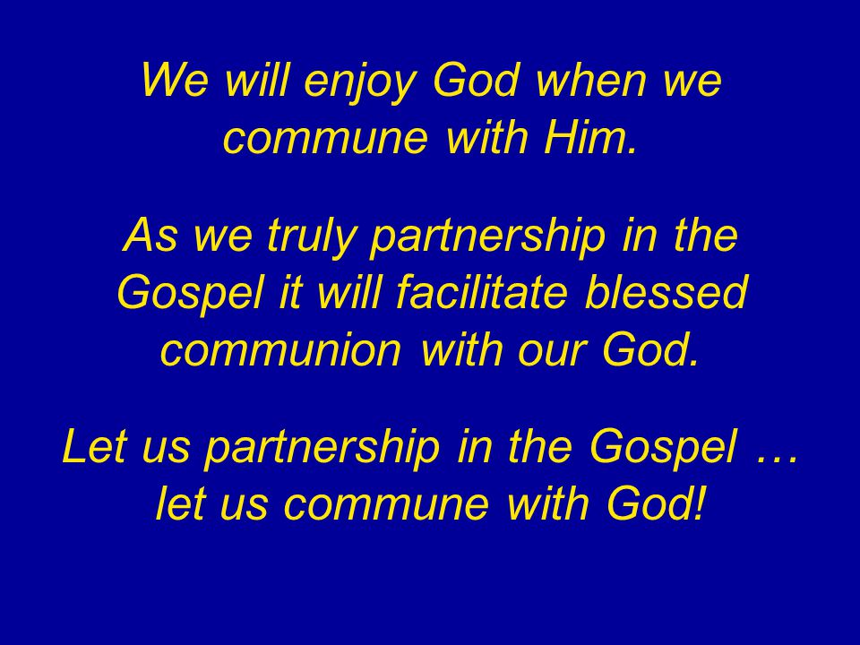 We will enjoy God when we commune with Him. As we truly partnership in the Gospel it will facilitate blessed communion with our God. Let us partnershi