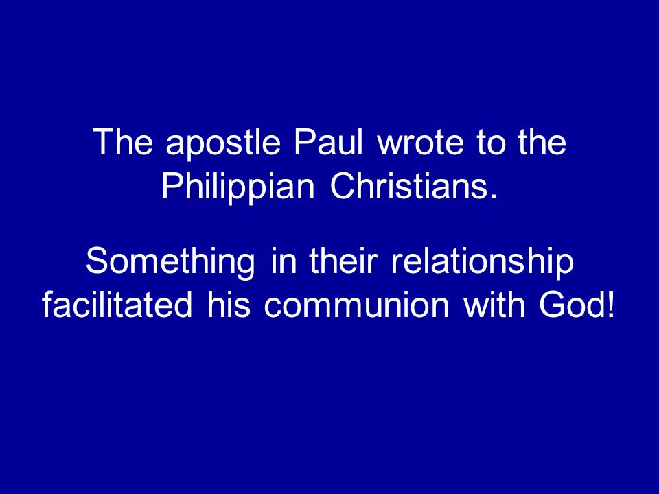 The apostle Paul wrote to the Philippian Christians. Something in their relationship facilitated his communion with God!