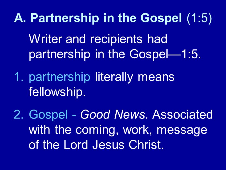 A. Partnership in the Gospel (1:5) Writer and recipients had partnership in the Gospel—1:5. 1.partnership literally means fellowship. 2.Gospel - Good