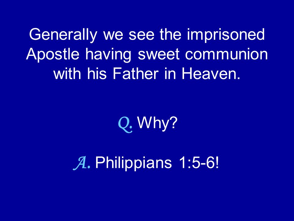 Generally we see the imprisoned Apostle having sweet communion with his Father in Heaven. Q. Why? A. Philippians 1:5-6!