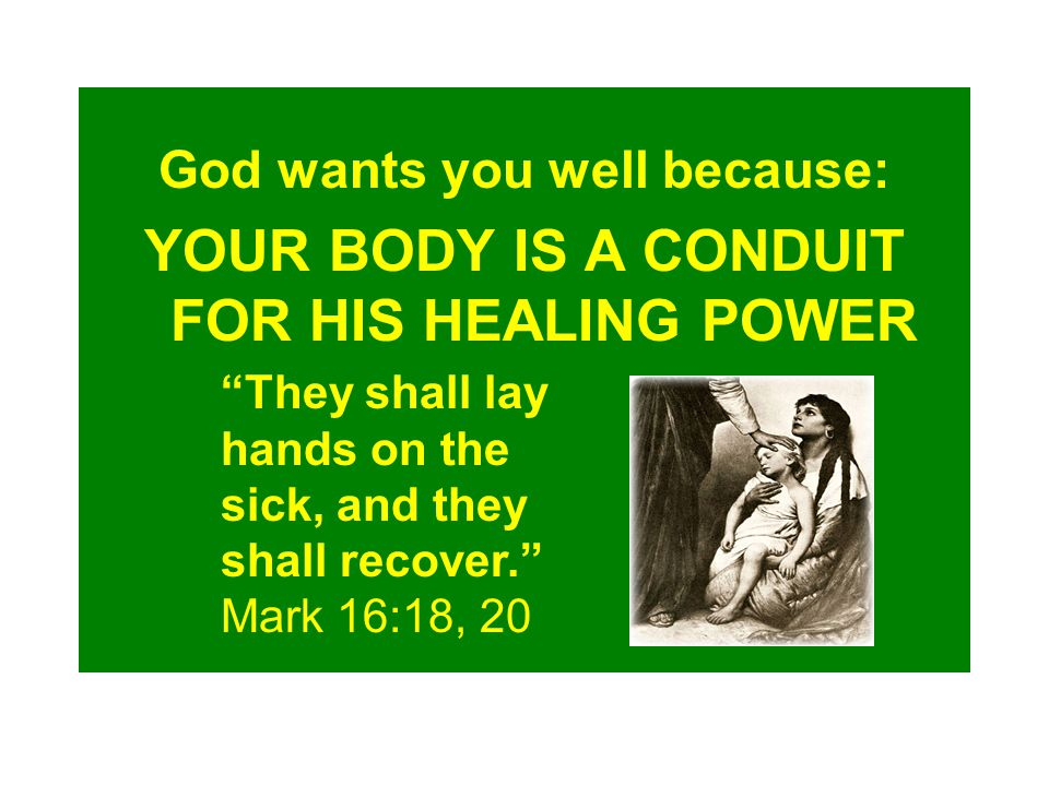 God wants you well because: YOUR BODY IS A CONDUIT FOR HIS HEALING POWER They shall lay hands on the sick, and they shall recover. Mark 16:18, 20