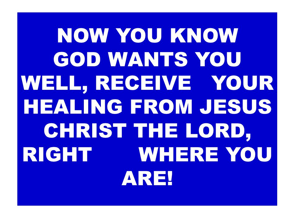 NOW YOU KNOW GOD WANTS YOU WELL, RECEIVE YOUR HEALING FROM JESUS CHRIST THE LORD, RIGHT WHERE YOU ARE!