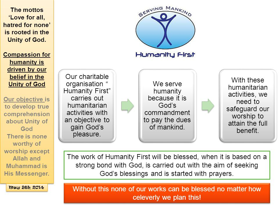 "Our charitable organisation "" Humanity First"" carries out humanitarian activities with an objective to gain God's pleasure. We serve humanity because"