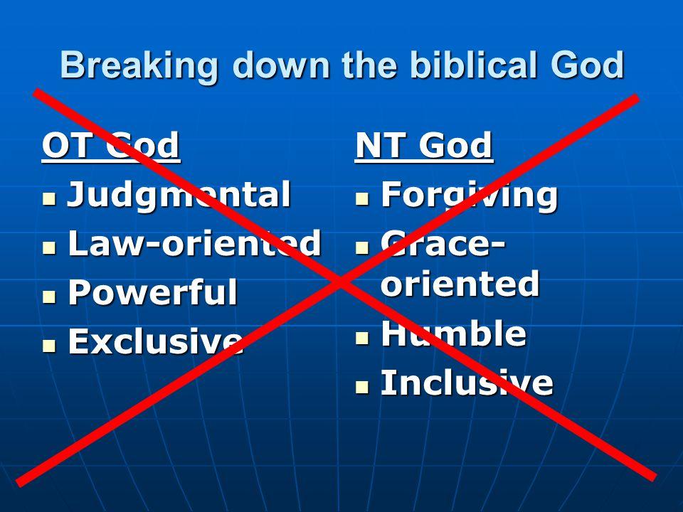 Breaking down the biblical God OT God Judgmental Judgmental Law-oriented Law-oriented Powerful Powerful Exclusive Exclusive NT God Forgiving Forgiving Grace- oriented Grace- oriented Humble Humble Inclusive Inclusive