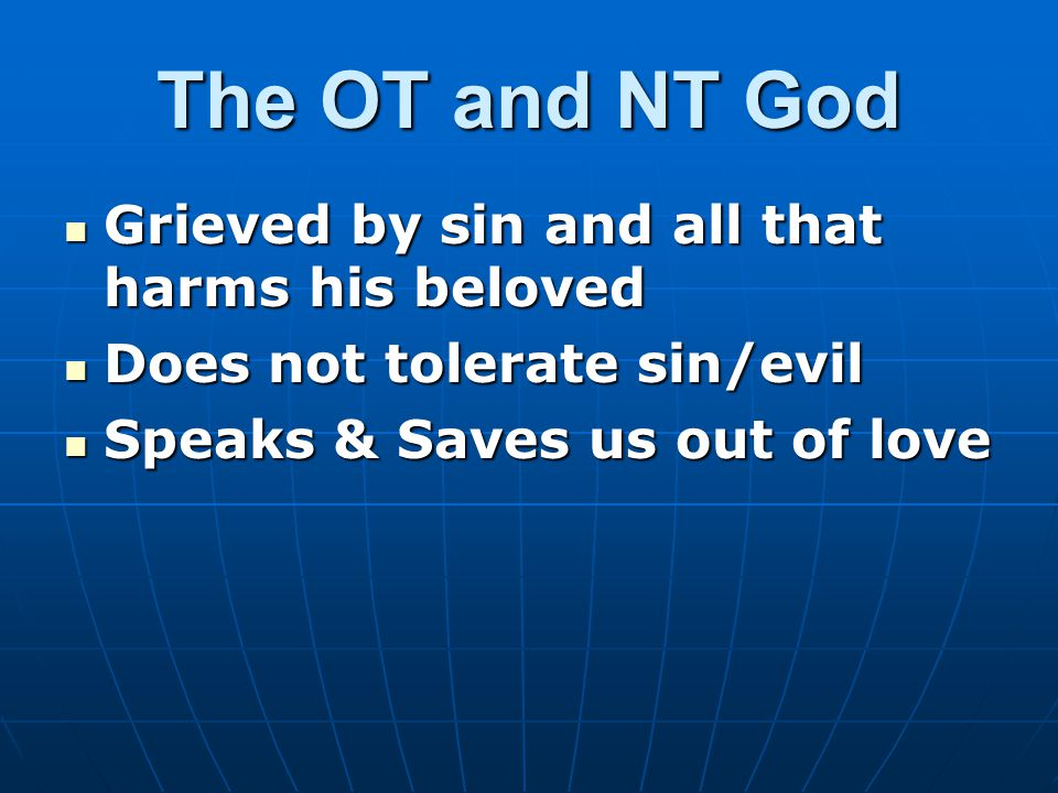 The OT and NT God Grieved by sin and all that harms his beloved Grieved by sin and all that harms his beloved Does not tolerate sin/evil Does not tolerate sin/evil Speaks & Saves us out of love Speaks & Saves us out of love