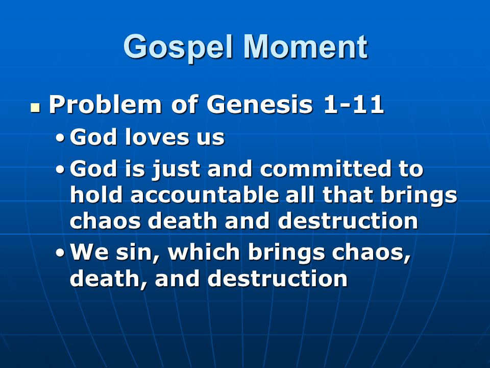 Gospel Moment Problem of Genesis 1-11 Problem of Genesis 1-11 God loves usGod loves us God is just and committed to hold accountable all that brings chaos death and destructionGod is just and committed to hold accountable all that brings chaos death and destruction We sin, which brings chaos, death, and destructionWe sin, which brings chaos, death, and destruction