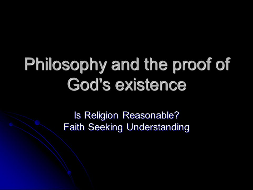 Philosophy and the proof of God's existence Is Religion Reasonable? Faith Seeking Understanding