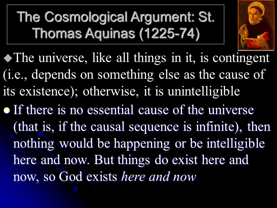The Cosmological Argument: St. Thomas Aquinas (1225-74) If there is no essential cause of the universe (that is, if the causal sequence is infinite),