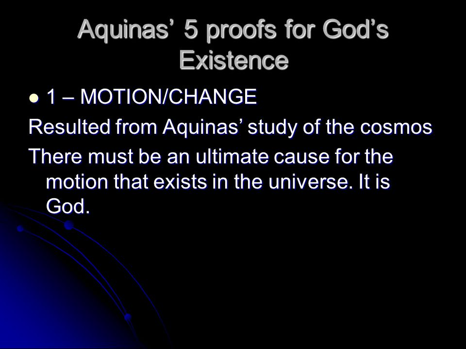 Aquinas' 5 proofs for God's Existence 1 – MOTION/CHANGE 1 – MOTION/CHANGE Resulted from Aquinas' study of the cosmos There must be an ultimate cause f