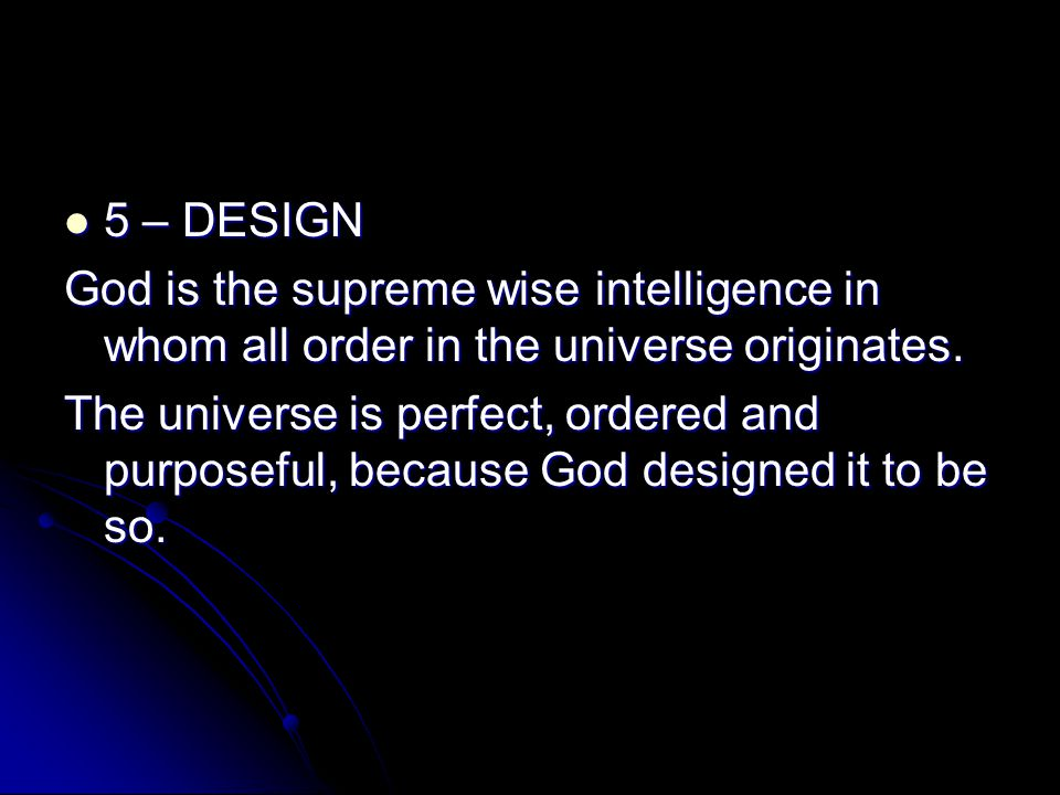5 – DESIGN 5 – DESIGN God is the supreme wise intelligence in whom all order in the universe originates. The universe is perfect, ordered and purposef