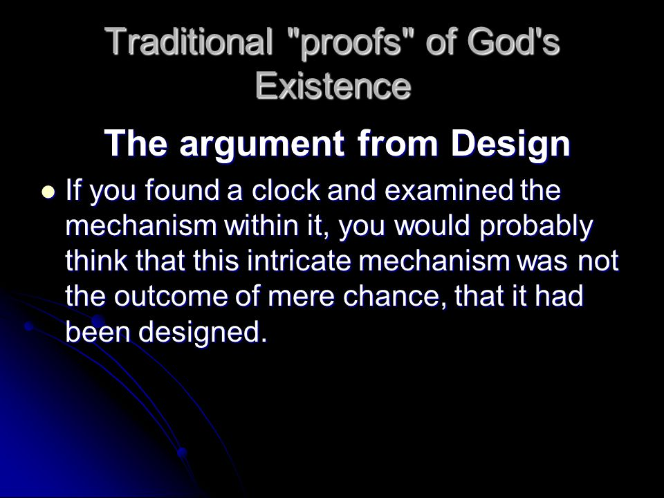 Traditional proofs of God s Existence The argument from Design The argument from Design If you found a clock and examined the mechanism within it, you would probably think that this intricate mechanism was not the outcome of mere chance, that it had been designed.
