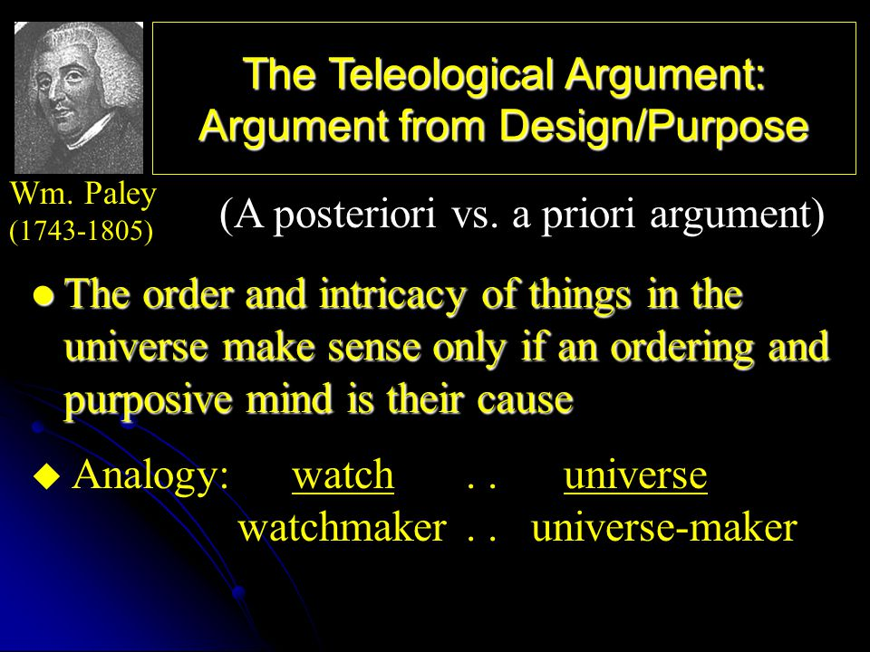 The Teleological Argument: Argument from Design/Purpose The order and intricacy of things in the universe make sense only if an ordering and purposive