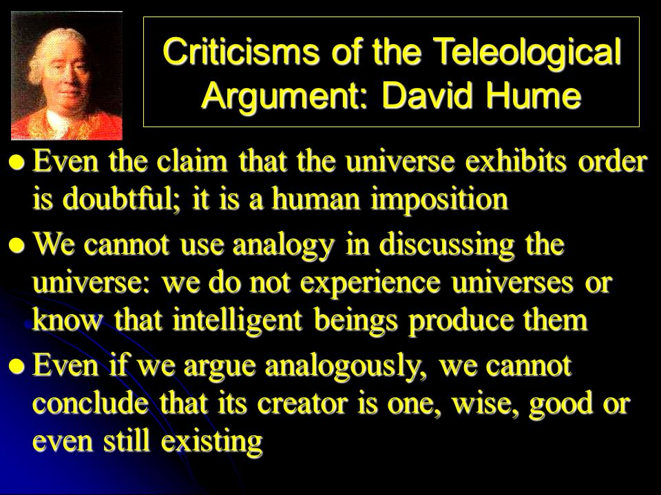 Criticisms of the Teleological Argument: David Hume Even the claim that the universe exhibits order is doubtful; it is a human imposition Even the cla