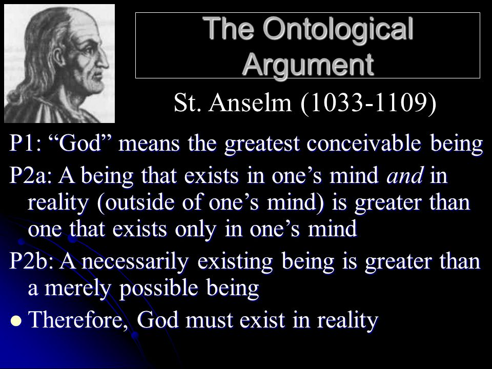 "The Ontological Argument P1: ""God"" means the greatest conceivable being P2a: A being that exists in one's mind and in reality (outside of one's mind)"