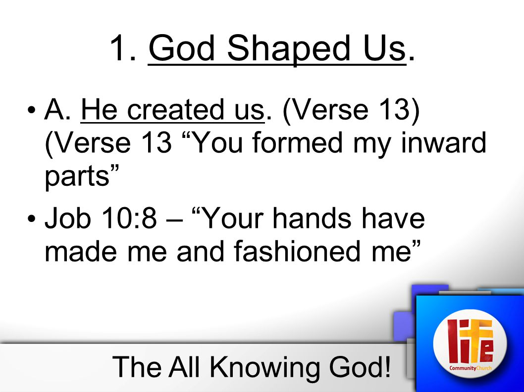 """1. God Shaped Us. A. He created us. (Verse 13) (Verse 13 """"You formed my inward parts"""" Job 10:8 – """"Your hands have made me and fashioned me"""" The All Kn"""