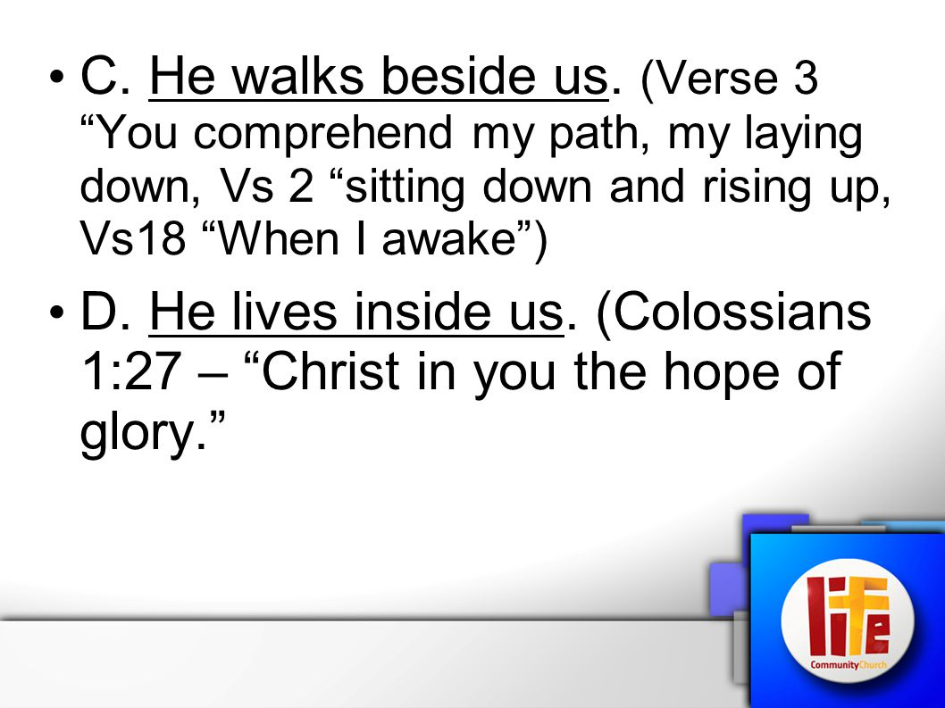 """C. He walks beside us. (Verse 3 """"You comprehend my path, my laying down, Vs 2 """"sitting down and rising up, Vs18 """"When I awake"""") D. He lives inside us."""