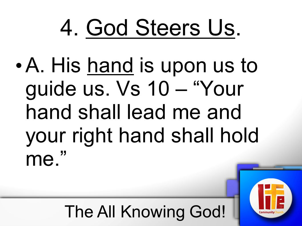 """4. God Steers Us. A. His hand is upon us to guide us. Vs 10 – """"Your hand shall lead me and your right hand shall hold me."""" The All Knowing God!"""