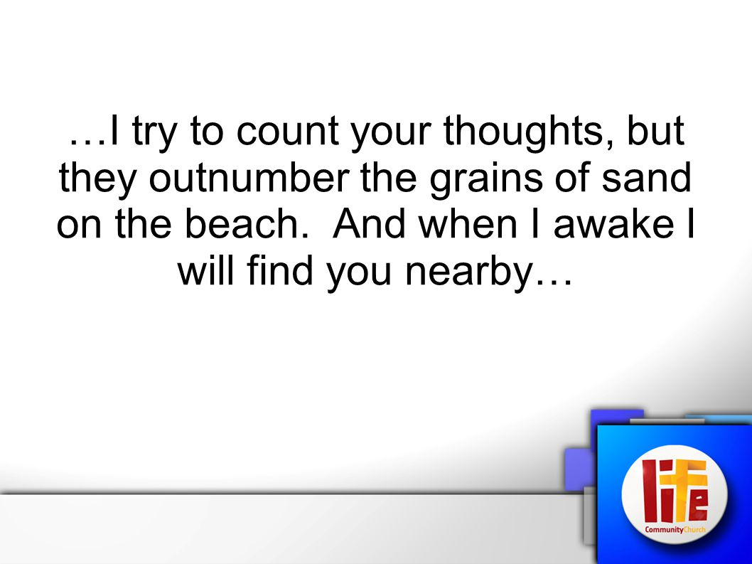 …I try to count your thoughts, but they outnumber the grains of sand on the beach. And when I awake I will find you nearby…