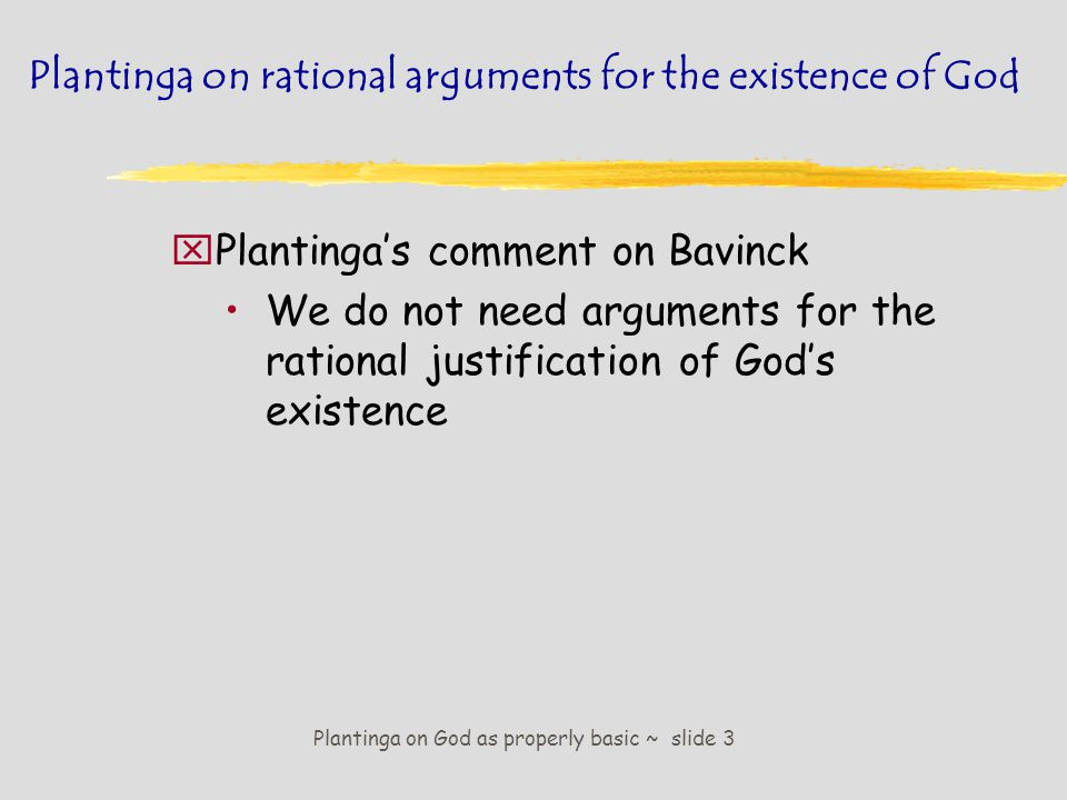 Plantinga on God as properly basic ~ slide 4 Plantinga on rational arguments for the existence of God The theist is within her epistemic rights to believe in God without rational arguments.