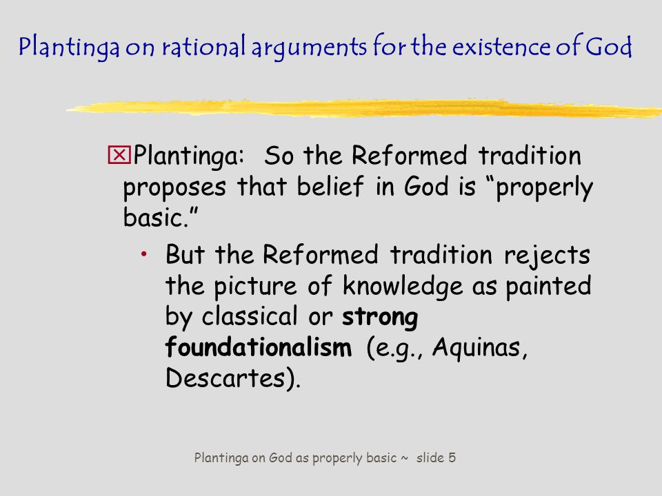 Plantinga on God as properly basic ~ slide 6 Plantinga on rational arguments for the existence of God Strong foundationalism åself-evident & certain foundation åstrict entailment to superstructure