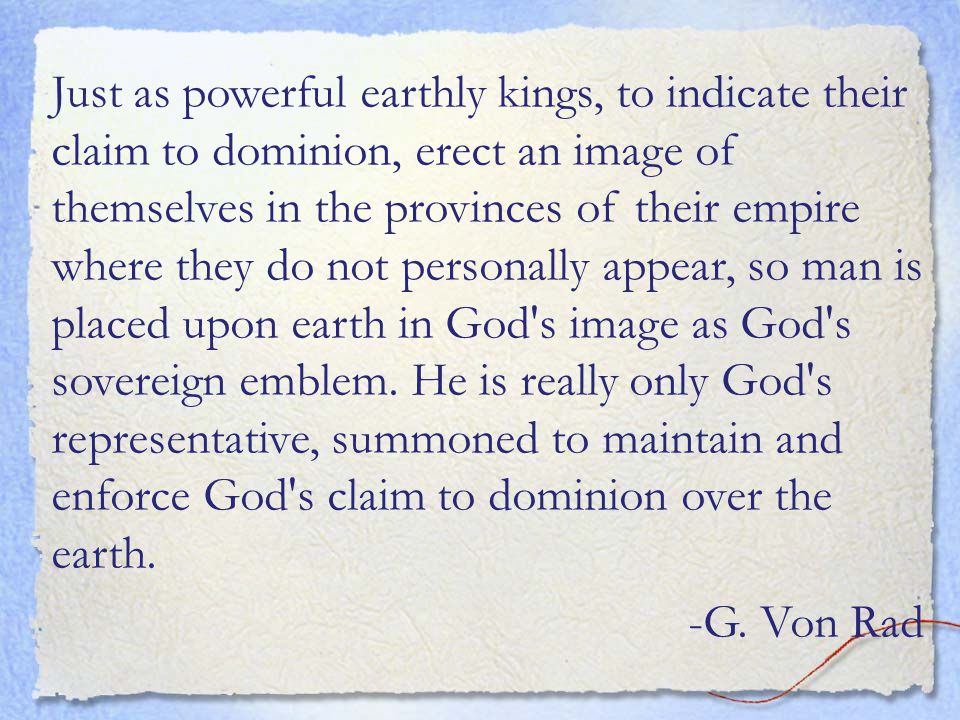 Just as powerful earthly kings, to indicate their claim to dominion, erect an image of themselves in the provinces of their empire where they do not personally appear, so man is placed upon earth in God s image as God s sovereign emblem.