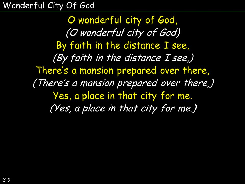 O wonderful city of God, (O wonderful city of God) By faith in the distance I see, (By faith in the distance I see,) There's a mansion prepared over there, (There's a mansion prepared over there,) Yes, a place in that city for me.