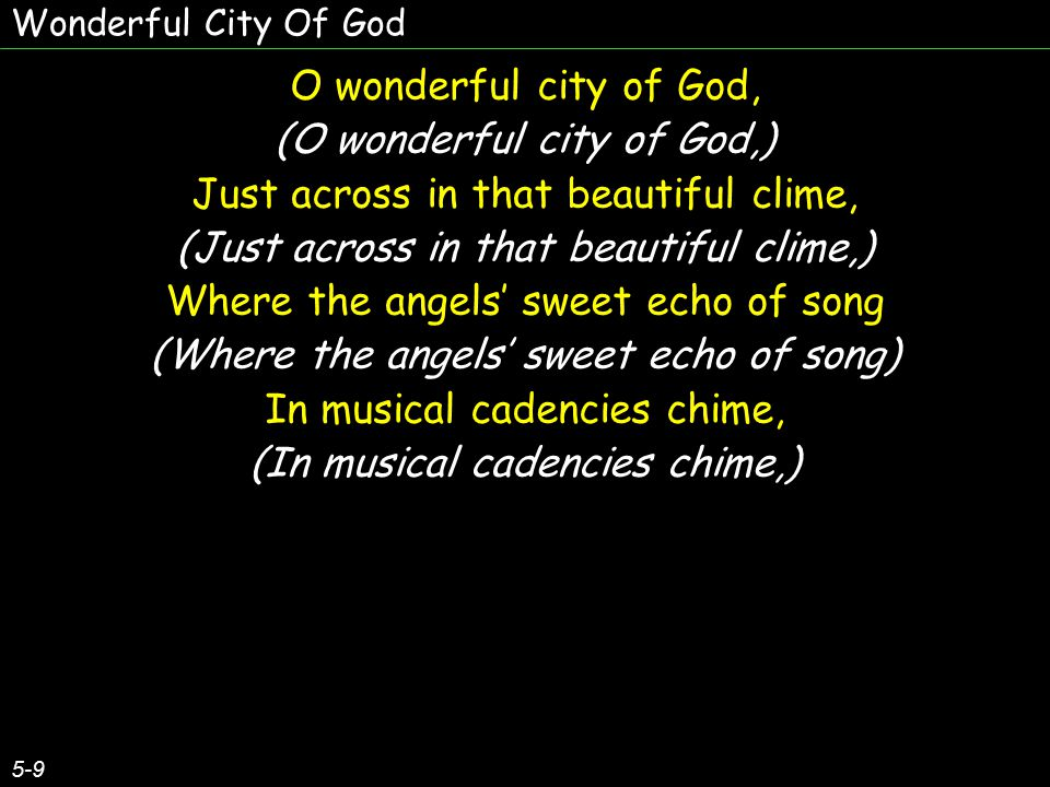 O wonderful city of God, (O wonderful city of God,) Just across in that beautiful clime, (Just across in that beautiful clime,) Where the angels' sweet echo of song (Where the angels' sweet echo of song) In musical cadencies chime, (In musical cadencies chime,) O wonderful city of God, (O wonderful city of God,) Just across in that beautiful clime, (Just across in that beautiful clime,) Where the angels' sweet echo of song (Where the angels' sweet echo of song) In musical cadencies chime, (In musical cadencies chime,) 5-9 Wonderful City Of God