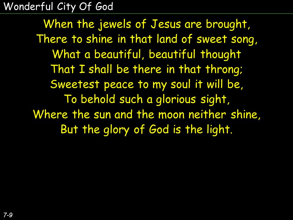 When the jewels of Jesus are brought, There to shine in that land of sweet song, What a beautiful, beautiful thought That I shall be there in that throng; Sweetest peace to my soul it will be, To behold such a glorious sight, Where the sun and the moon neither shine, But the glory of God is the light.