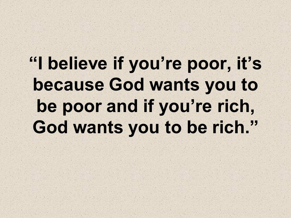 I believe if you're poor, it's because God wants you to be poor and if you're rich, God wants you to be rich.