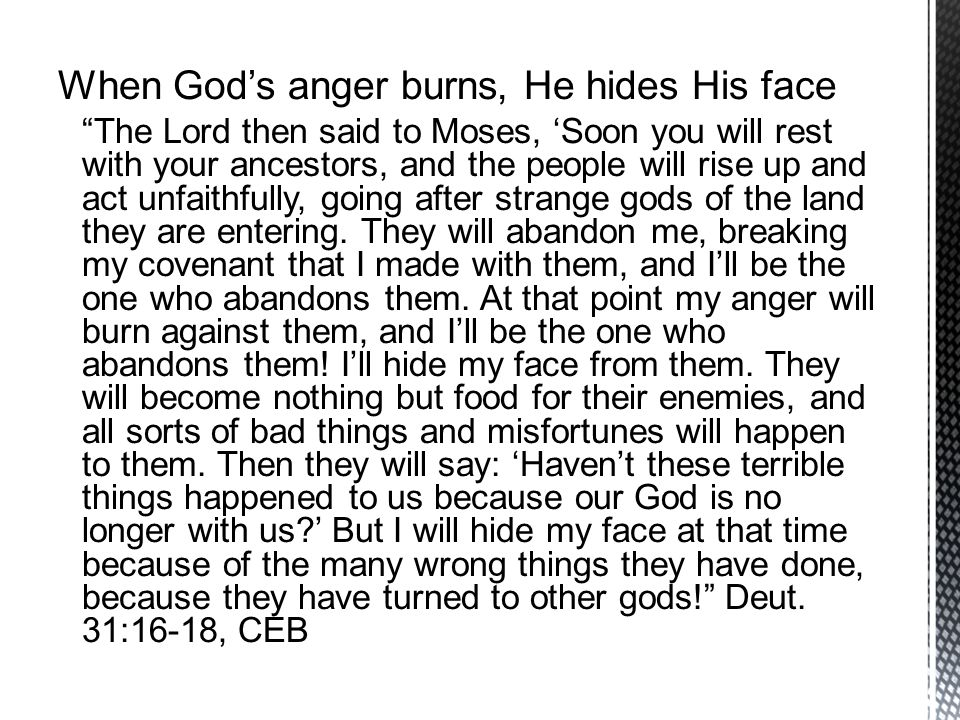 When God's anger burns, He hides His face The Lord then said to Moses, 'Soon you will rest with your ancestors, and the people will rise up and act unfaithfully, going after strange gods of the land they are entering.