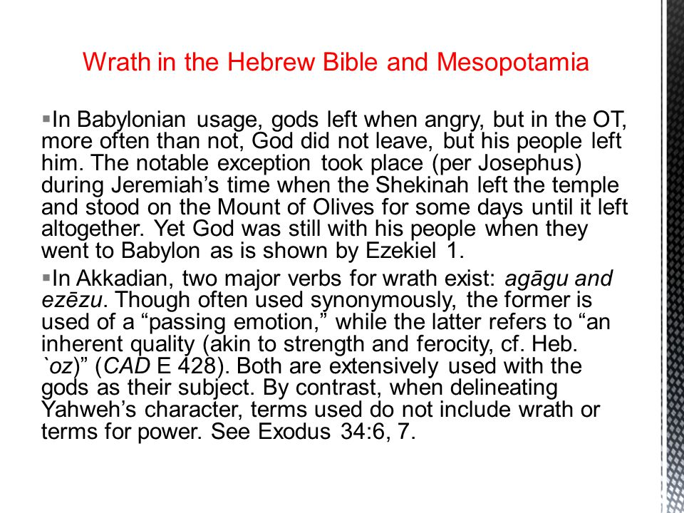 Wrath in the Hebrew Bible and Mesopotamia  In Babylonian usage, gods left when angry, but in the OT, more often than not, God did not leave, but his people left him.