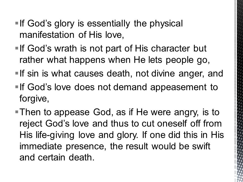  If God's glory is essentially the physical manifestation of His love,  If God's wrath is not part of His character but rather what happens when He lets people go,  If sin is what causes death, not divine anger, and  If God's love does not demand appeasement to forgive,  Then to appease God, as if He were angry, is to reject God's love and thus to cut oneself off from His life-giving love and glory.