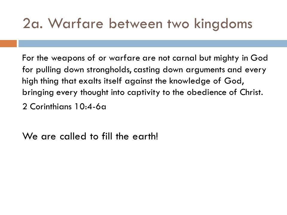 2a. Warfare between two kingdoms For the weapons of or warfare are not carnal but mighty in God for pulling down strongholds, casting down arguments a