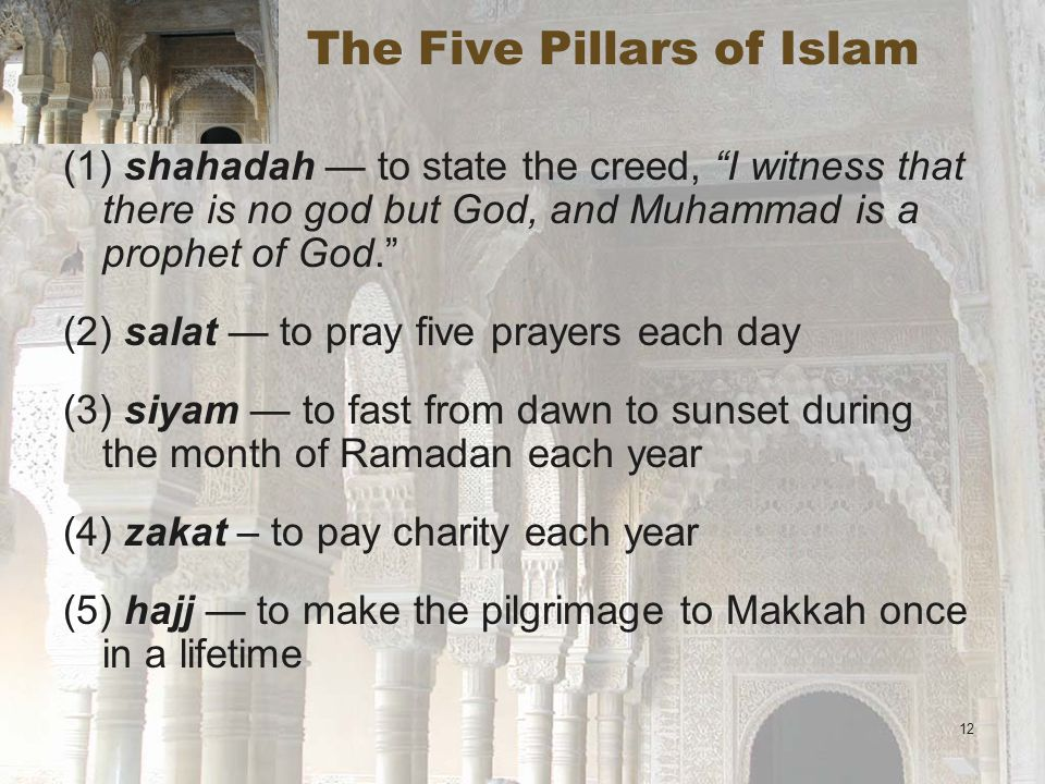 12 The Five Pillars of Islam (1) shahadah — to state the creed, I witness that there is no god but God, and Muhammad is a prophet of God. (2) salat — to pray five prayers each day (3) siyam — to fast from dawn to sunset during the month of Ramadan each year (4) zakat – to pay charity each year (5) hajj — to make the pilgrimage to Makkah once in a lifetime
