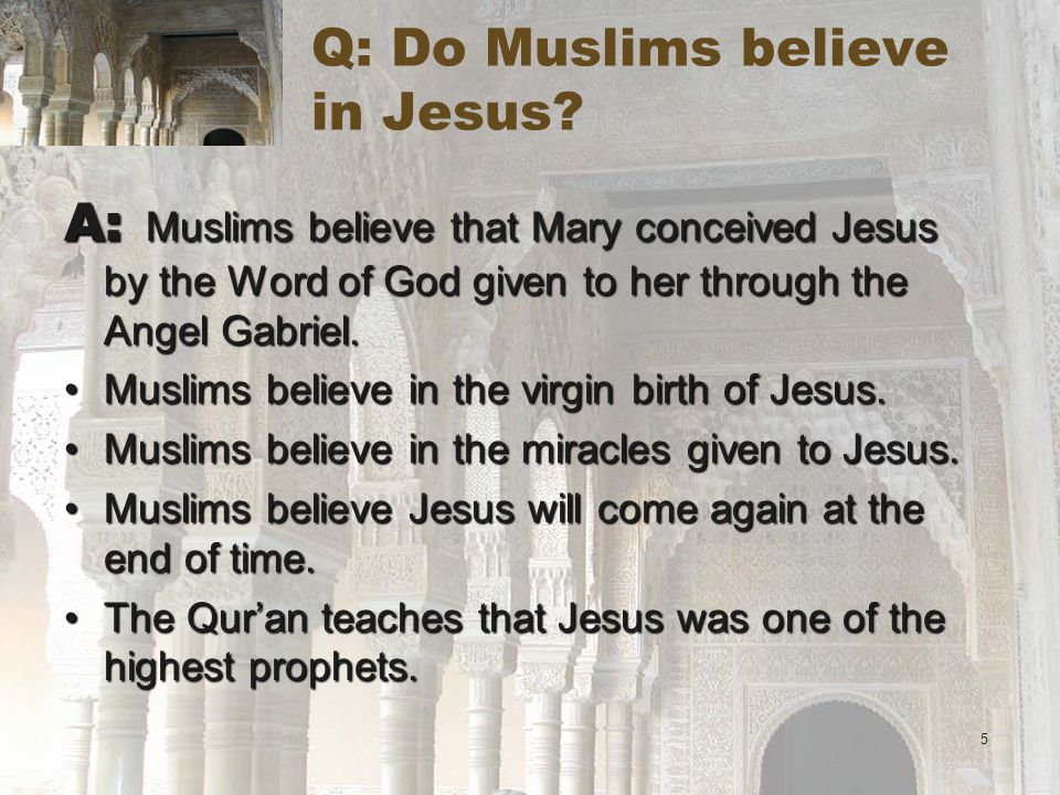 5 Q: Do Muslims believe in Jesus.