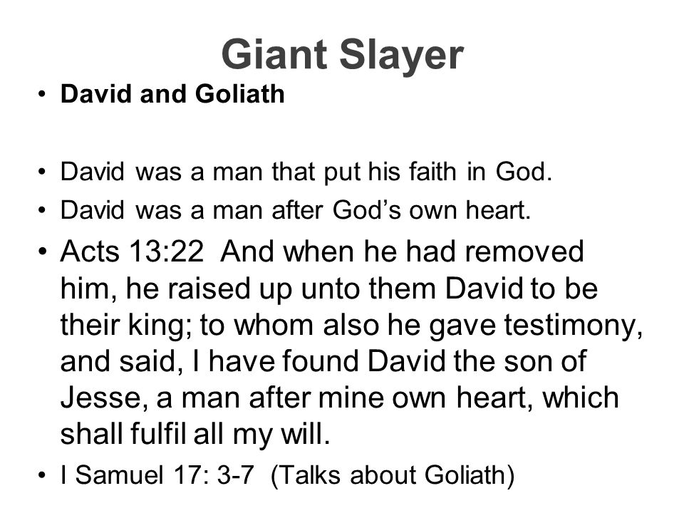 Giant Slayer David and Goliath David was a man that put his faith in God. David was a man after God's own heart. Acts 13:22 And when he had removed hi