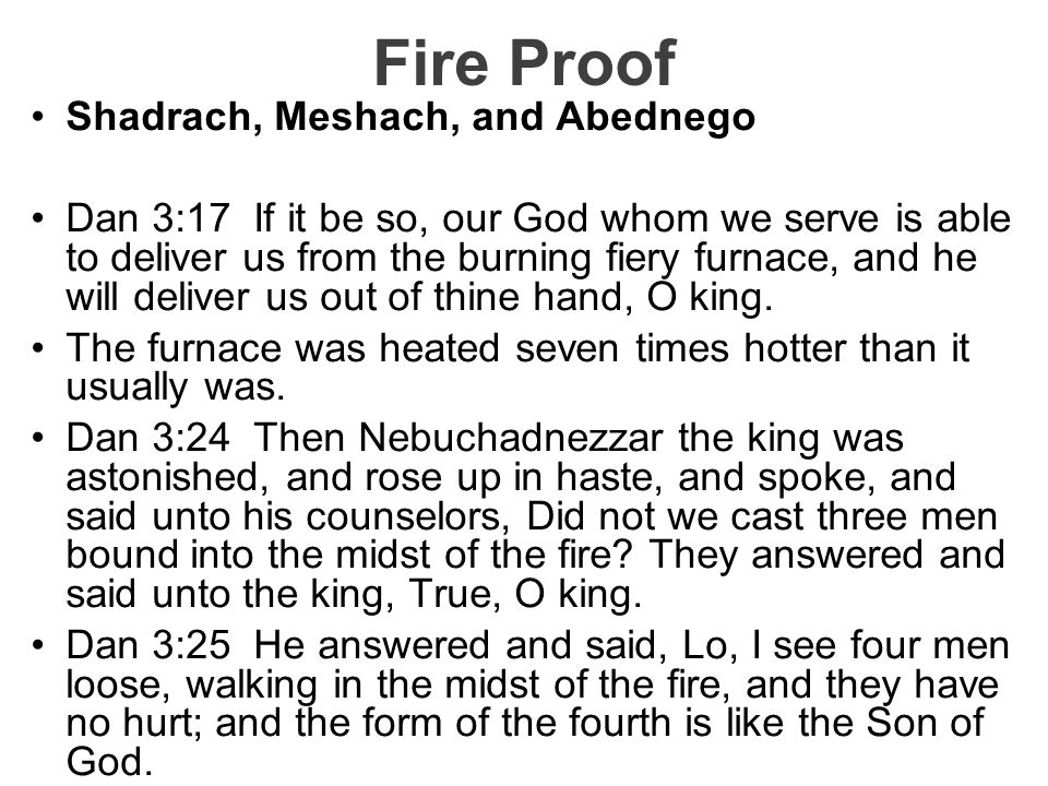 Fire Proof Shadrach, Meshach, and Abednego Dan 3:17 If it be so, our God whom we serve is able to deliver us from the burning fiery furnace, and he wi