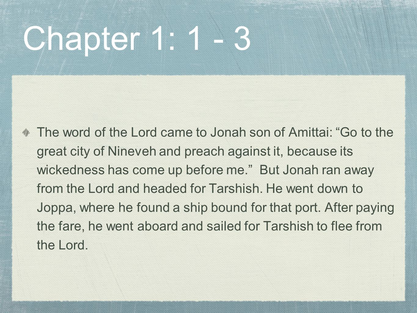 Chapter 1: 1 - 3 The word of the Lord came to Jonah son of Amittai: Go to the great city of Nineveh and preach against it, because its wickedness has come up before me. But Jonah ran away from the Lord and headed for Tarshish.