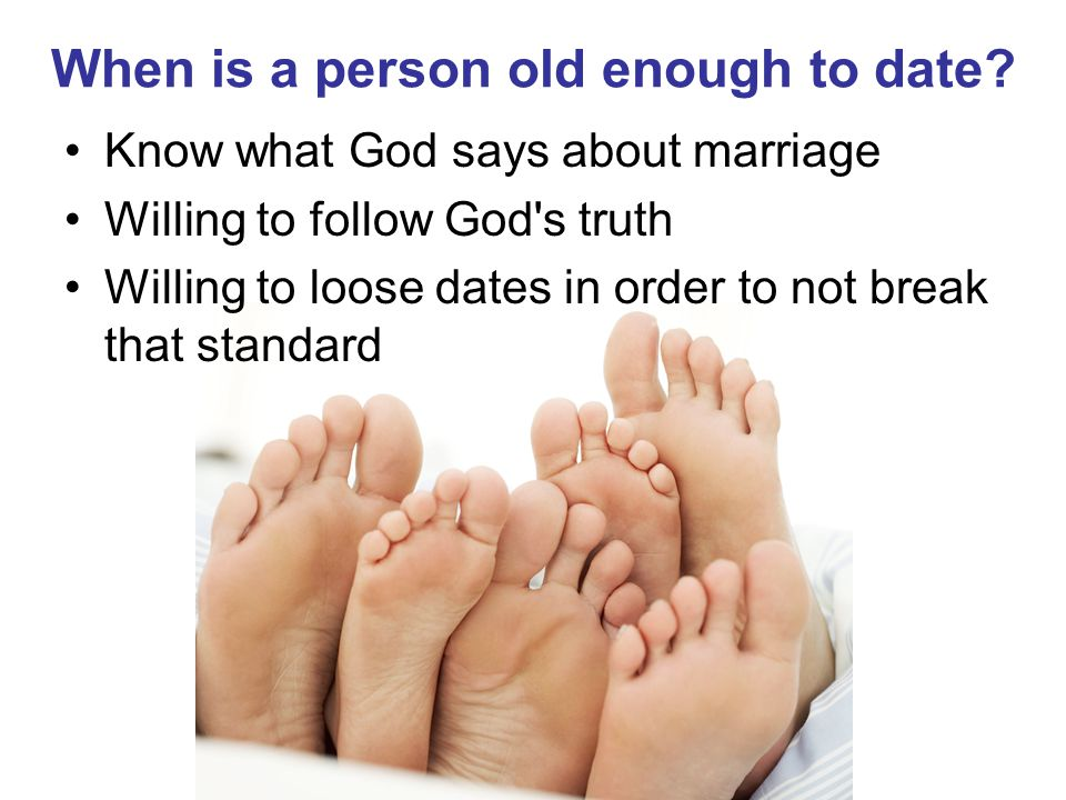 When is a person old enough to date? Know what God says about marriage Willing to follow God's truth Willing to loose dates in order to not break that